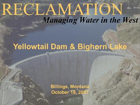 Yellowtail Dam & Bighorn Lake Billings, Montana October 18, 2007 RECLAMATION Managing Water in the West.