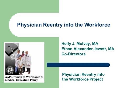 Physician Reentry into the Workforce Holly J. Mulvey, MA Ethan Alexander Jewett, MA Co-Directors Physician Reentry into the Workforce Project.