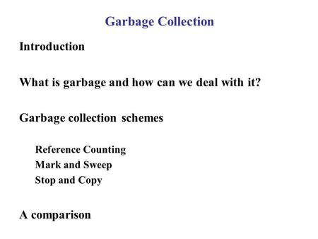 Garbage Collection Introduction What is garbage and how can we deal with it? Garbage collection schemes Reference Counting Mark and Sweep Stop and Copy.