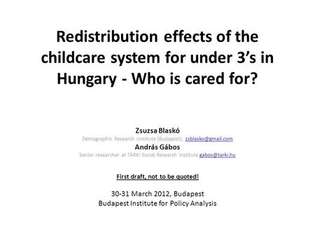 Redistribution effects of the childcare system for under 3's in Hungary - Who is cared for? Zsuzsa Blaskó Demographic Research Institute (Budapest),