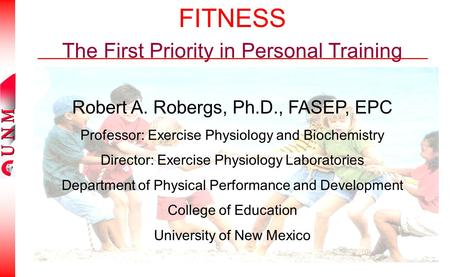 FITNESS The First Priority in Personal Training Robert A. Robergs, Ph.D., FASEP, EPC Professor: Exercise Physiology and Biochemistry Director: Exercise.