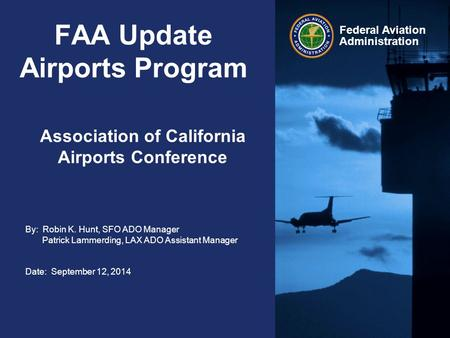By: Robin K. Hunt, SFO ADO Manager Patrick Lammerding, LAX ADO Assistant Manager Date: September 12, 2014 Federal Aviation Administration FAA Update Airports.