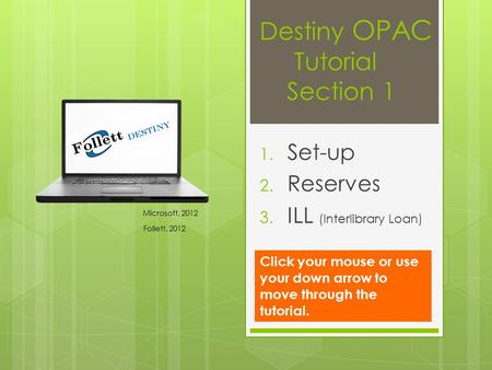 Destiny OPAC Tutorial Section 1 1. Set-up 2. Reserves 3. ILL (Interlibrary Loan) Microsoft, 2012 Follett, 2012 Click your mouse or use your down arrow.