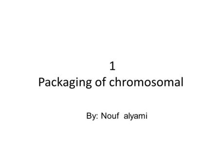 1 Packaging of chromosomal By: Nouf alyami. Contents I.Nucleic acids II.The humane genome III.Chromosomes IV.Genes V.Chromatin.