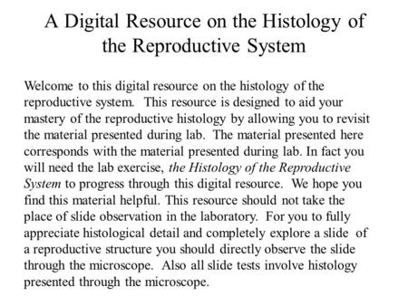 Welcome to this digital resource on the histology of the reproductive system. This resource is designed to aid your mastery of the reproductive histology.