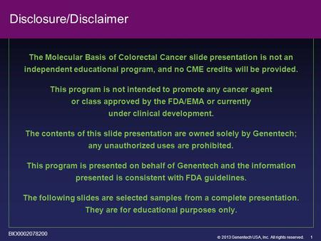  2013 Genentech USA, Inc. All rights reserved. Disclosure/Disclaimer The Molecular Basis of Colorectal Cancer slide presentation is not an independent.