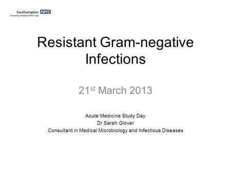 Resistant Gram-negative Infections 21 st March 2013 Acute Medicine Study Day Dr Sarah Glover Consultant in Medical Microbiology and Infectious Diseases.