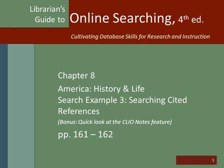 1 Online Searching, 4 th ed. Chapter 8 America: History & Life Search Example 3: Searching Cited References (Bonus: Quick look at the CLIO Notes feature)