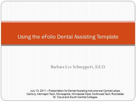 Barbara Lee Schueppert, Ed.D. Using the eFolio Dental Assisting Template July 13, 2011 – Presentation for Dental Assisting instructors at Central Lakes,