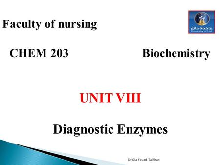 Faculty of nursing CHEM 203 Biochemistry UNIT VIII Diagnostic Enzymes Dr.Ola Fouad Talkhan.