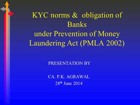 PRESENTATION BY CA. P.K. AGRAWAL 28 th June 2014 KYC norms & obligation of Banks under Prevention of Money Laundering Act (PMLA 2002)