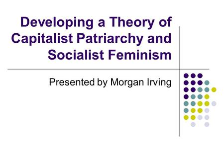 Developing a Theory of Capitalist Patriarchy and Socialist Feminism Presented by Morgan Irving.