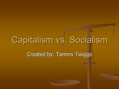 Capitalism vs. Socialism Created by: Tammy Twiggs.