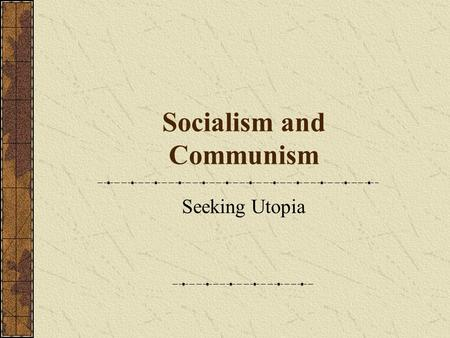Socialism and Communism Seeking Utopia. Capitalism An economic system Means of production are privately owned and operated Distribution is determined.