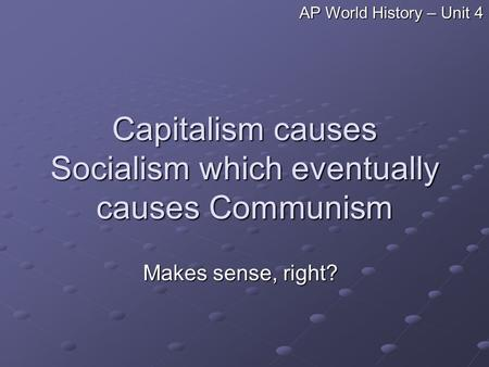 Capitalism causes Socialism which eventually causes Communism Makes sense, right? AP World History – Unit 4.