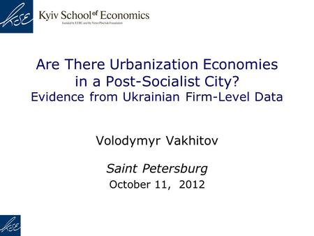Are There Urbanization Economies in a Post-Socialist City? Evidence from Ukrainian Firm-Level Data Volodymyr Vakhitov Saint Petersburg October 11, 2012.