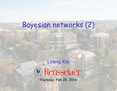 Lirong Xia Bayesian networks (2) Thursday, Feb 25, 2014.