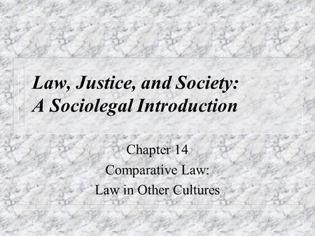 Law, Justice, and Society: A Sociolegal Introduction Chapter 14 Comparative Law: Law in Other Cultures.