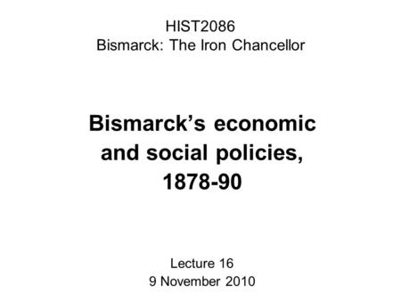 HIST2086 Bismarck: The Iron Chancellor Bismarck's economic and social policies, 1878-90 Lecture 16 9 November 2010.