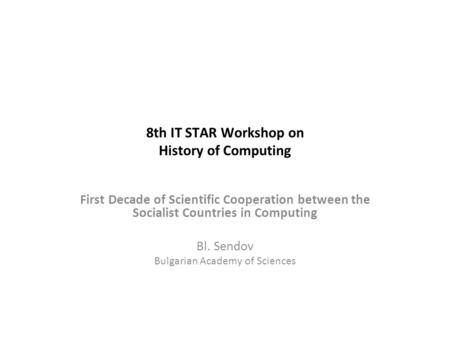 8th IT STAR Workshop on History of Computing First Decade of Scientific Cooperation between the Socialist Countries in Computing Bl. Sendov Bulgarian Academy.