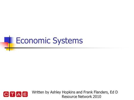 Economic Systems Written by Ashley Hopkins and Frank Flanders, Ed D Resource Network 2010.