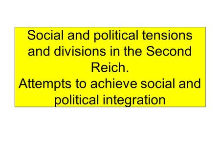 Social and political tensions and divisions in the Second Reich. Attempts to achieve social and political integration.