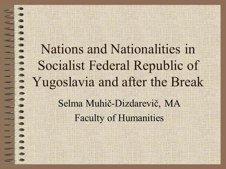 Nations and Nationalities in Socialist Federal Republic of Yugoslavia and after the Break Selma Muhič-Dizdarevič, MA Faculty of Humanities.