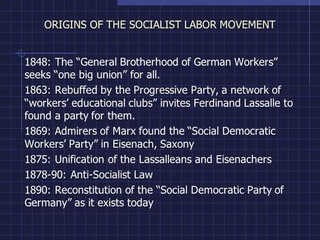 "ORIGINS OF THE SOCIALIST LABOR MOVEMENT 1848: The ""General Brotherhood of German Workers"" seeks ""one big union"" for all. 1863: Rebuffed by the Progressive."
