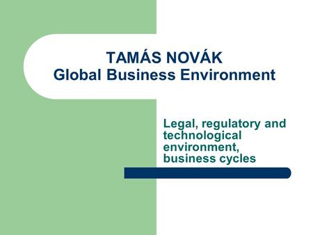TAMÁS NOVÁK Global Business Environment Legal, regulatory and technological environment, business cycles.