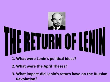 1.What were Lenin's political ideas? 2.What were the April Theses? 3.What impact did Lenin's return have on the Russian Revolution?