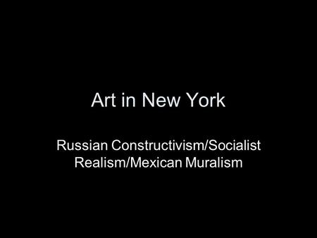 Art in New York Russian Constructivism/Socialist Realism/Mexican Muralism.