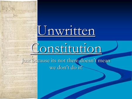Unwritten Constitution Just because its not there doesn't mean we don't do it!