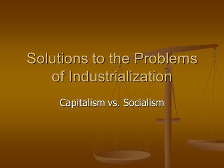 Solutions to the Problems of Industrialization Capitalism vs. Socialism.