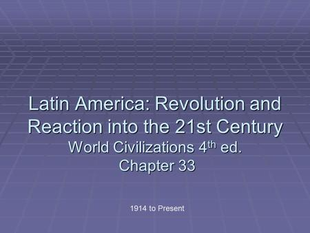 Latin America: Revolution and Reaction into the 21st Century World Civilizations 4th ed. Chapter 33 1914 to Present.