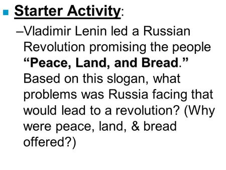 "Starter Activity: Vladimir Lenin led a Russian Revolution promising the people ""Peace, Land, and Bread."" Based on this slogan, what problems was Russia."