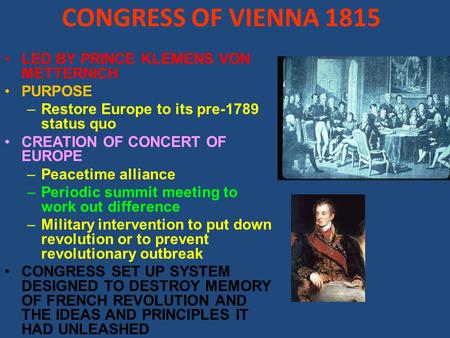 CONGRESS OF VIENNA 1815 LED BY PRINCE KLEMENS VON METTERNICH PURPOSE –Restore Europe to its pre-1789 status quo CREATION OF CONCERT OF EUROPE –Peacetime.