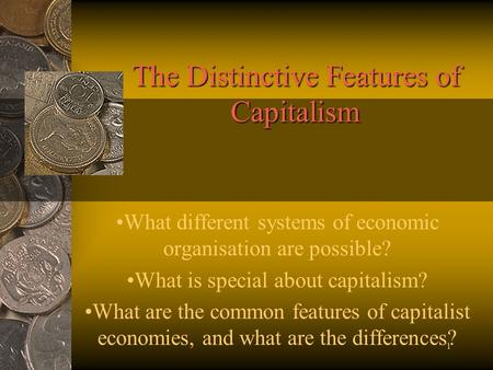 1 The Distinctive Features of Capitalism What different systems of economic organisation are possible? What is special about capitalism? What are the common.