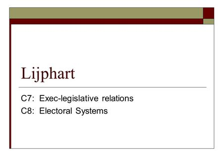 Lijphart C7: Exec-legislative relations C8: Electoral Systems.