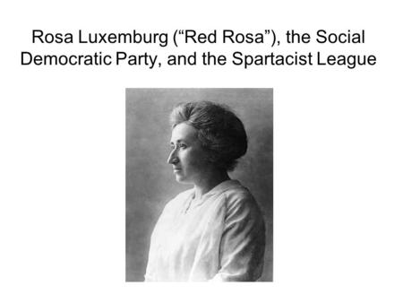 "Rosa Luxemburg (""Red Rosa""), the Social Democratic Party, and the Spartacist League."