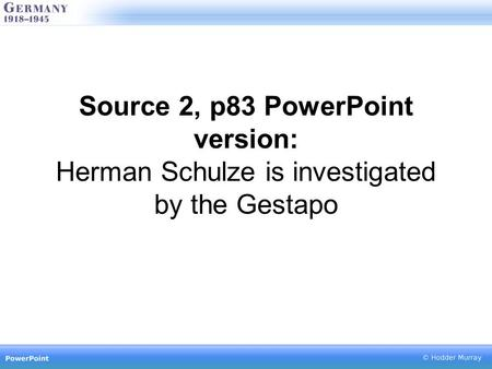Source 2, p83 PowerPoint version: Herman Schulze is investigated by the Gestapo.