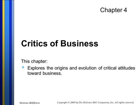Chapter 4 Critics of Business This chapter:  Explores the origins and evolution of critical attitudes toward business. McGraw-Hill/Irwin Copyright © 2009.