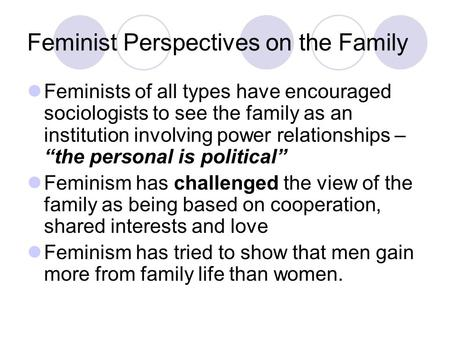 Feminist Perspectives on the Family Feminists of all types have encouraged sociologists to see the family as an institution involving power relationships.