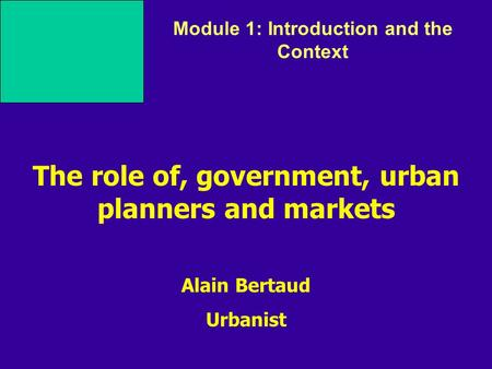 Alain Bertaud Urbanist Module 1: Introduction and the Context The role of, government, urban planners and markets.