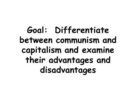 Goal: Differentiate between communism and capitalism and examine their advantages and disadvantages.