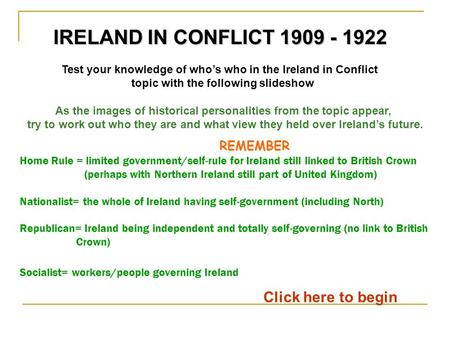 Test your knowledge of who's who in the Ireland in Conflict topic with the following slideshow Click here to begin IRELAND IN CONFLICT 1909 - 1922 As the.