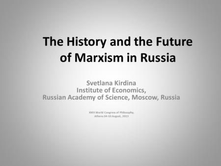 The History and the Future of Marxism in Russia Svetlana Kirdina Institute of Economics, Russian Academy of Science, Moscow, Russia XXIII World Congress.
