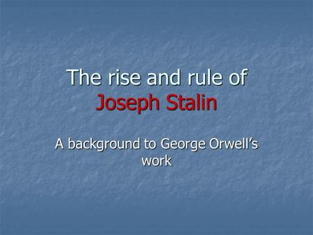 The rise and rule of Joseph Stalin A background to George Orwell's work.