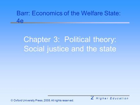 2 H i g h e r E d u c a t i o n © Oxford University Press, 2005. All rights reserved. Chapter 3: Political theory: Social justice and the state Barr: Economics.