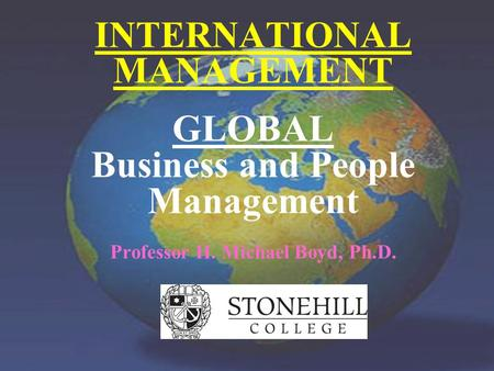 Professor H. Michael Boyd, Ph.D. INTERNATIONAL MANAGEMENT GLOBAL Business and People Management Professor H. Michael Boyd, Ph.D.