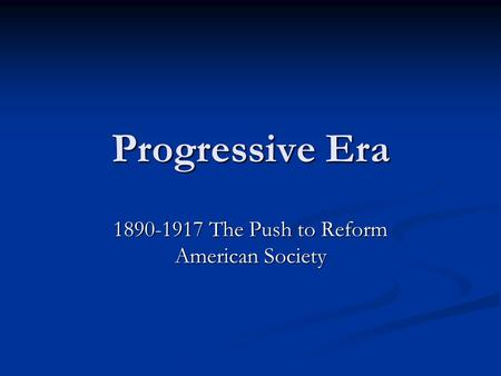 Progressive Era 1890-1917 The Push to Reform American Society.